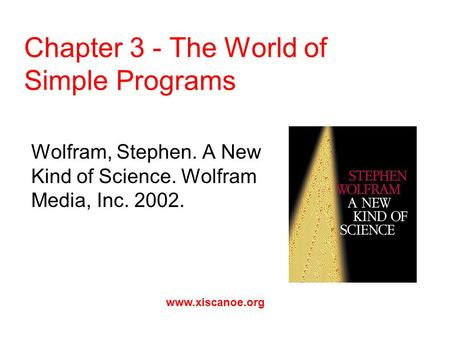 Chapter 3 - The World of Simple Programs Wolfram, Stephen. A New Kind of Science. Wolfram Media, Inc. 2002. www.xiscanoe.org.