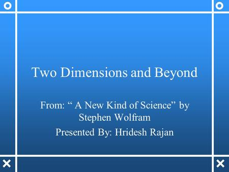 "Two Dimensions and Beyond From: "" A New Kind of Science"" by Stephen Wolfram Presented By: Hridesh Rajan."