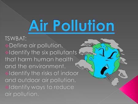 Air Pollution TSWBAT: Define air pollution.