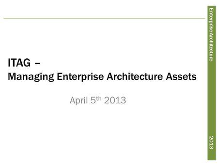 Enterprise Architecture 2013 ITAG – Managing Enterprise Architecture Assets April 5 th 2013.