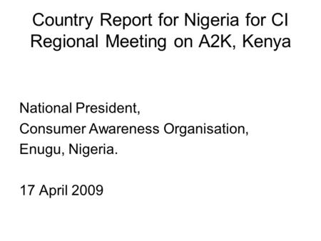Country Report for Nigeria for CI Regional Meeting on A2K, Kenya National President, Consumer Awareness Organisation, Enugu, Nigeria. 17 April 2009.