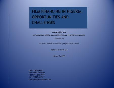 FILM FINANCING IN NIGERIA: OPPORTUNITIES AND CHALLENGES Dayo Ogunyemi 234 Media Partners +234.803.390.9988 +1.917.309.8278 prepared.