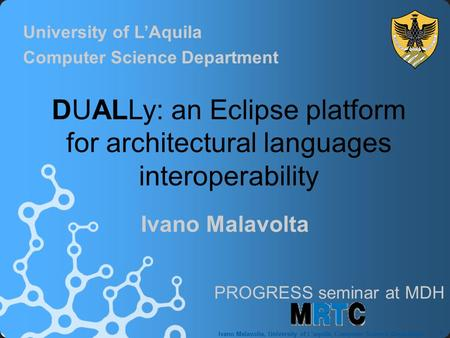 1 Ivano Malavolta, University of L'aquila, Computer Science Department Ivano Malavolta DUALLy: an Eclipse platform for architectural languages interoperability.