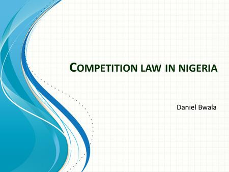 C OMPETITION LAW IN NIGERIA Daniel Bwala. Background There is no specific Competition law in Nigeria at the moment. However there are laws or rules in.