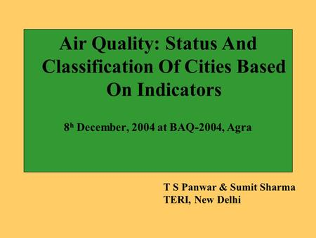 Air Quality: Status And Classification Of Cities Based On Indicators 8 h December, 2004 at BAQ-2004, Agra T S Panwar & Sumit Sharma TERI, New Delhi.