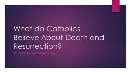 What do Catholics Believe About Death and Resurrection? BY: MELANIE LOPEZ AND ELA RYBAK.