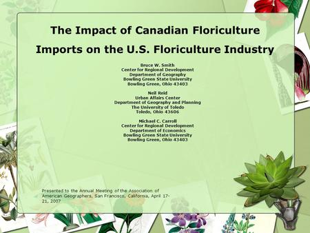 The Impact of Canadian Floriculture Imports on the U.S. Floriculture Industry Bruce W. Smith Center for Regional Development Department of Geography Bowling.