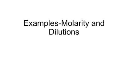Examples-Molarity and Dilutions. Example What is the molarity of a solution that contains 4.5 moles of sucrose in 0.750 L of water?