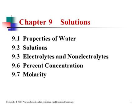 Copyright © 2004 Pearson Education Inc., publishing as Benjamin Cummings. 1 9.1 Properties of Water 9.2 Solutions 9.3 Electrolytes and Nonelectrolytes.