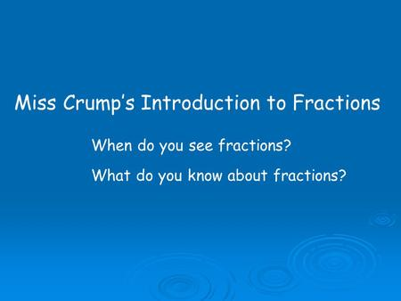 Miss Crump's Introduction to Fractions When do you see fractions? What do you know about fractions?