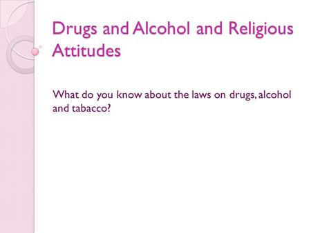 Drugs and Alcohol and Religious Attitudes What do you know about the laws on drugs, alcohol and tabacco?