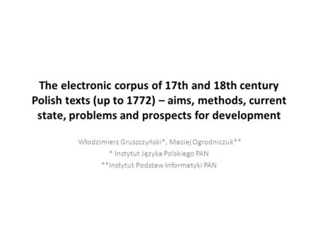 The electronic corpus of 17th and 18th century Polish texts (up to 1772) – aims, methods, current state, problems and prospects for development Włodzimierz.