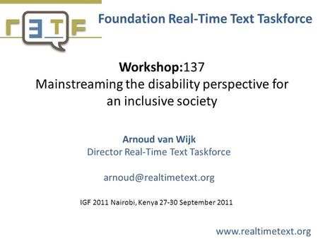 Workshop:137 Mainstreaming the disability perspective for an inclusive society Foundation Real-Time Text Taskforce Arnoud van Wijk Director Real-Time Text.