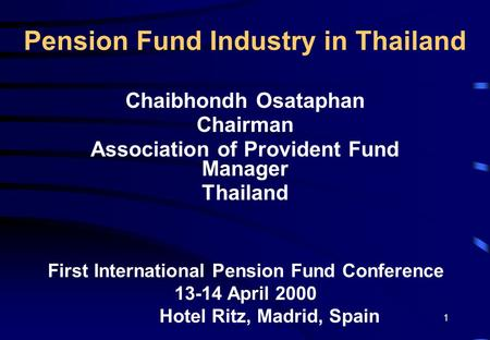 1 Pension Fund Industry in Thailand Chaibhondh Osataphan Chairman Association of Provident Fund Manager Thailand First International Pension Fund Conference.