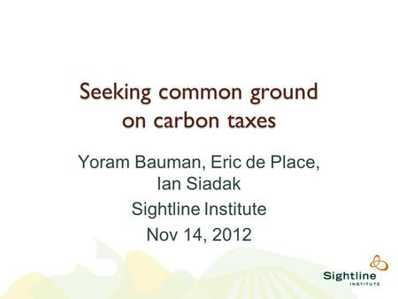 Seeking common ground on carbon taxes Yoram Bauman, Eric de Place, Ian Siadak Sightline Institute Nov 14, 2012.