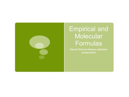 Empirical and Molecular Formulas How to find out what an unknown compound is.