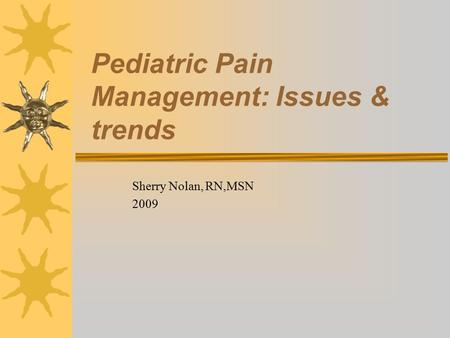 Pediatric Pain Management: Issues & trends Sherry Nolan, RN,MSN 2009.