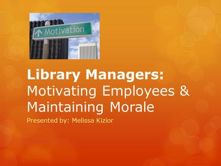 Library Managers: Motivating Employees & Maintaining Morale Presented by: Melissa Kizior.