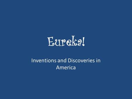 Eureka! Inventions and Discoveries in America. If you had to pick one invention or discovery as your favorite, which would you select and why?
