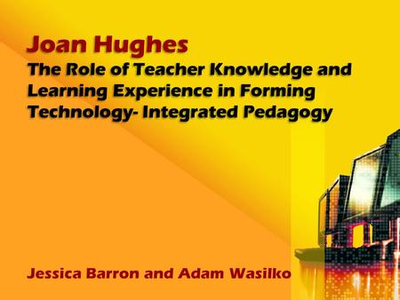 Joan Hughes The Role of Teacher Knowledge and Learning Experience in Forming Technology- Integrated Pedagogy Jessica Barron and Adam Wasilko.