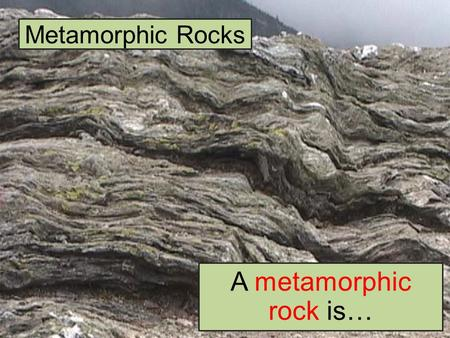 Metamorphic Rocks A metamorphic rock is…. Formation of Metamorphic Rocks Metamorphism – or the process of making metamorphic rock – takes place within.