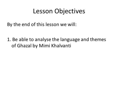 Lesson Objectives By the end of this lesson we will: 1. Be able to analyse the language and themes of Ghazal by Mimi Khalvanti.