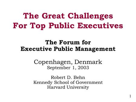 1 The Great Challenges For Top Public Executives The Forum for Executive Public Management Copenhagen, Denmark September 1, 2003 Robert D. Behn Kennedy.