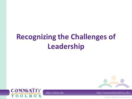 Recognizing the Challenges of Leadership. What do we mean by the challenges of leadership? External challenges Internal challenges Challenges arising.