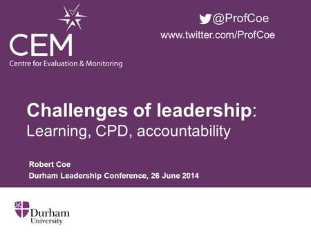 Challenges of leadership: Learning, CPD, accountability Robert Coe Durham Leadership Conference, 26 June