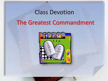 Class Devotion The Greatest Commandment. Deut. 6:5-9 (NIV) Love the Lord your God with all your heart and with all your soul and with all your strength.