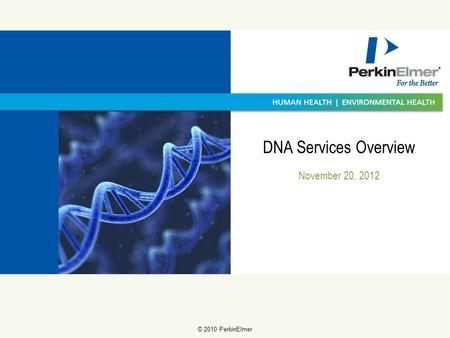 11 © 2009 PerkinElmer © 2010 PerkinElmer November 20, 2012 DNA Services Overview.