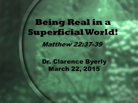 Being Real in a Superficial World! Matthew 22:37-39 Dr. Clarence Byerly March 22, 2015.