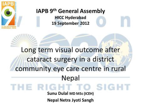 IAPB 9 th General Assembly HICC Hyderabad 19 September 2012 Long term visual outcome after cataract surgery in a district community eye care centre in.