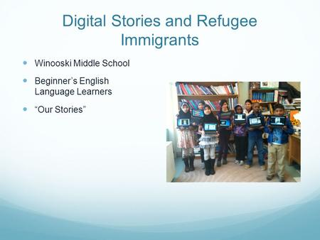 "Digital Stories and Refugee Immigrants Winooski Middle School Beginner's English Language Learners ""Our Stories"""