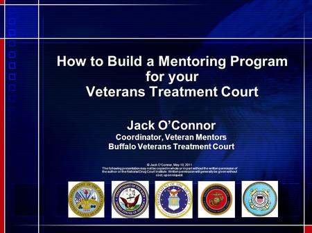 How to Build a Mentoring Program for your Veterans Treatment Court Jack O'Connor Coordinator, Veteran Mentors Buffalo Veterans Treatment Court © Jack O'Connor,
