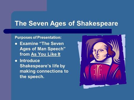 "The Seven Ages of Shakespeare Purposes of Presentation: Examine ""The Seven Ages of Man Speech"" from As You Like It Introduce Shakespeare's life by making."