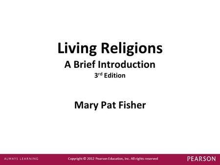 Copyright © 2012 Pearson Education, Inc. All rights reserved Living Religions A Brief Introduction 3 rd Edition Mary Pat Fisher.
