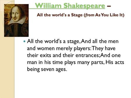 William ShakespeareWilliam Shakespeare – All the world's a Stage (from As You Like It) ) William Shakespeare All the world's a stage, And all the men and.