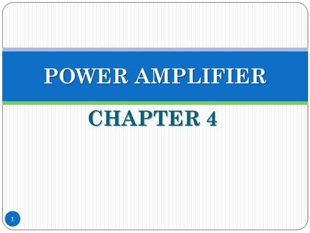 CHAPTER 4 1 POWER AMPLIFIER. Outcome of Chapter 4 Ability to perform simple DESIGN and EVALUATE A, B and AB classes of BJT and FET amplifiers, in terms.