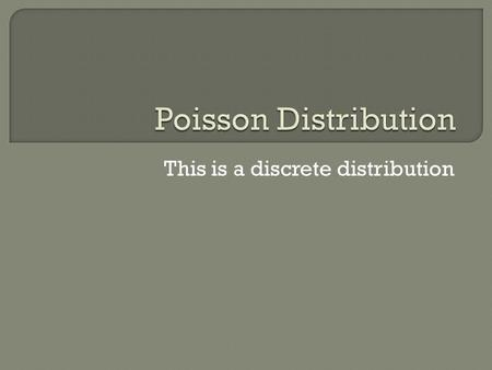 This is a discrete distribution. Poisson is French for fish… It was named due to one of its uses. For example, if a fish tank had 260L of water and 13.