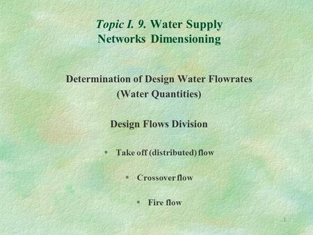 1 Topic I. 9. Water Supply Networks Dimensioning Determination of Design Water Flowrates (Water Quantities) Design Flows Division §Take off (distributed)