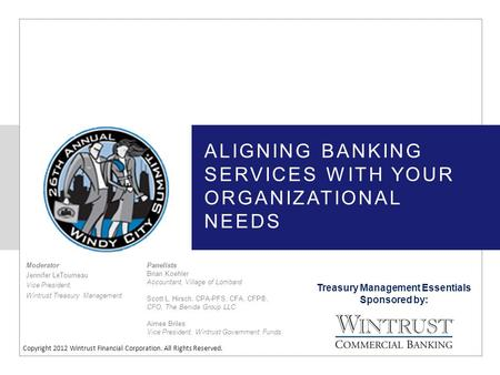 Treasury Management Essentials Sponsored by: Copyright 2012 Wintrust Financial Corporation. All Rights Reserved. ALIGNING BANKING SERVICES WITH YOUR ORGANIZATIONAL.