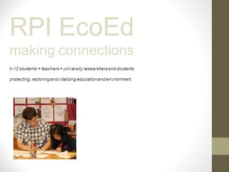 RPI EcoEd making connections k-12 students + teachers + university researchers and students protecting, restoring and vitalizing education and environment.