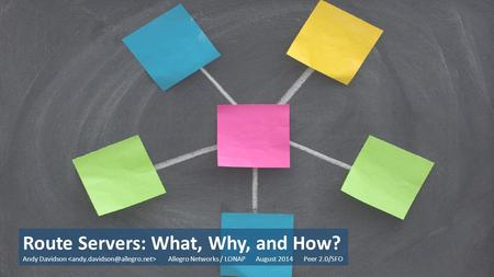 Route Servers: What, Why, and How? Andy Davidson Allegro Networks / LONAP August 2014 Peer 2.0/SFO.