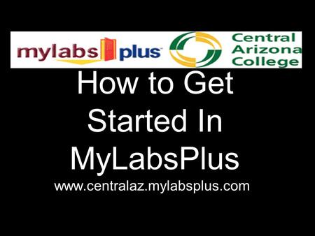 How to Get Started In MyLabsPlus www.centralaz.mylabsplus.com.