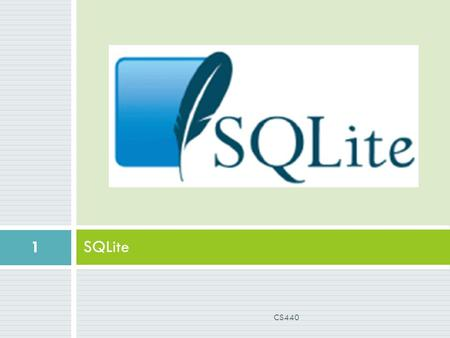 SQLite 1 CS440. What is SQLite?  Open Source Database embedded in Android  SQL syntax  Requires small memory at runtime (250 Kbytes)  Lightweight.