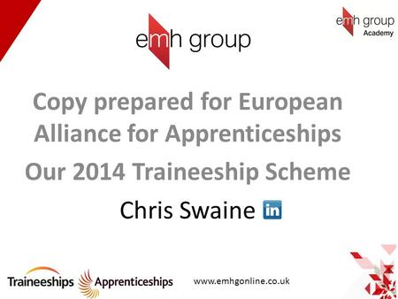 Copy prepared for European Alliance for Apprenticeships Our 2014 Traineeship Scheme Chris Swaine www.emhgonline.co.uk.