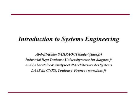 Introduction to Systems Engineering Abd-El-Kader SAHRAOUI Industrial Dept Toulouse University:  and Laboratoire d'Analyse.