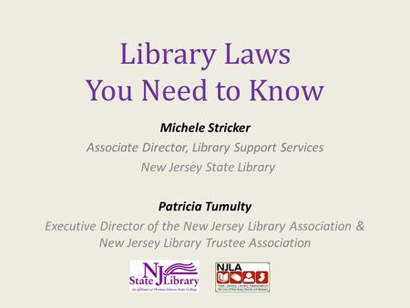 Library Laws You Need to Know Michele Stricker Associate Director, Library Support Services New Jersey State Library Patricia Tumulty Executive Director.
