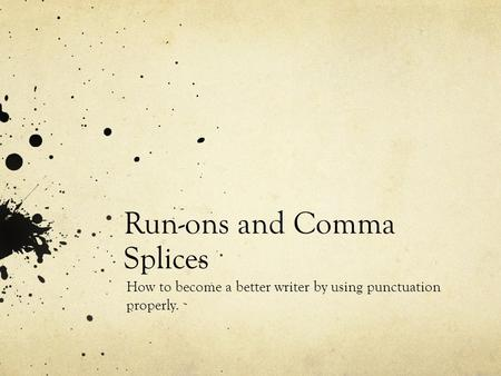 Run-ons and Comma Splices How to become a better writer by using punctuation properly.
